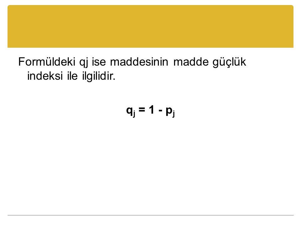 Formüldeki qj ise maddesinin madde güçlük indeksi ile ilgilidir. q j = 1 - p j