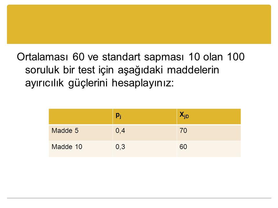 Ortalaması 60 ve standart sapması 10 olan 100 soruluk bir test için aşağıdaki maddelerin ayırıcılık güçlerini hesaplayınız: pjpj X jD Madde 50,470 Mad