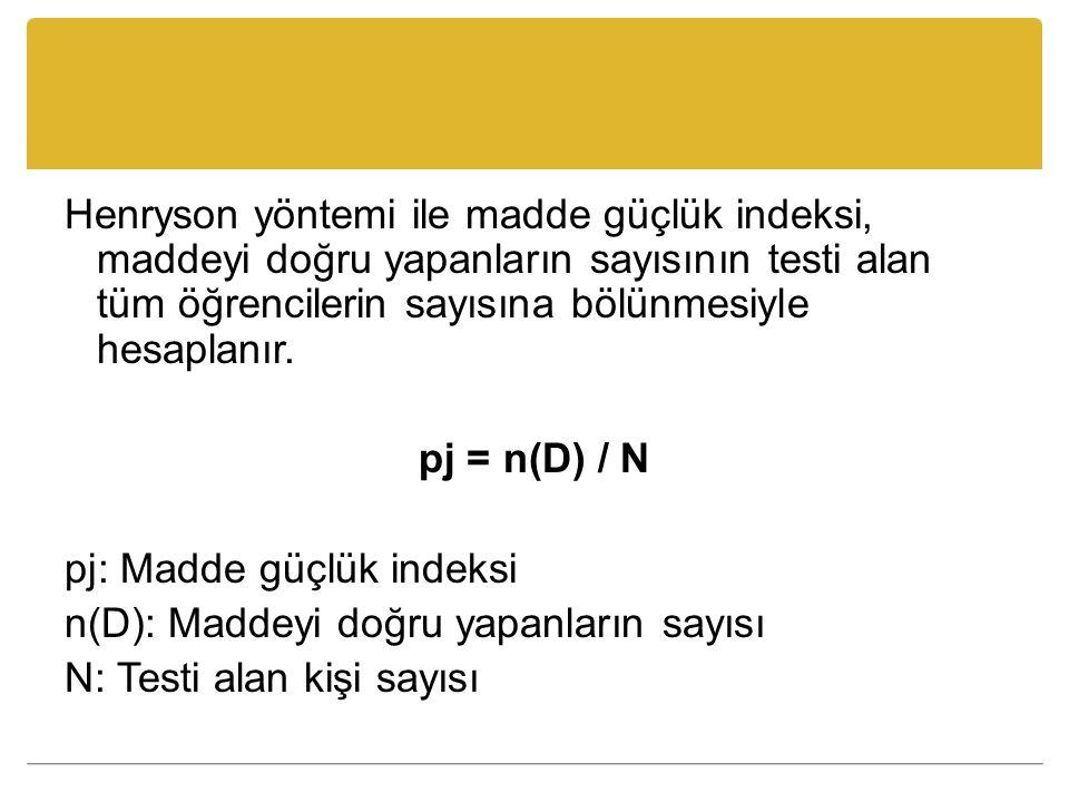 Henryson yöntemi ile madde güçlük indeksi, maddeyi doğru yapanların sayısının testi alan tüm öğrencilerin sayısına bölünmesiyle hesaplanır. pj = n(D)