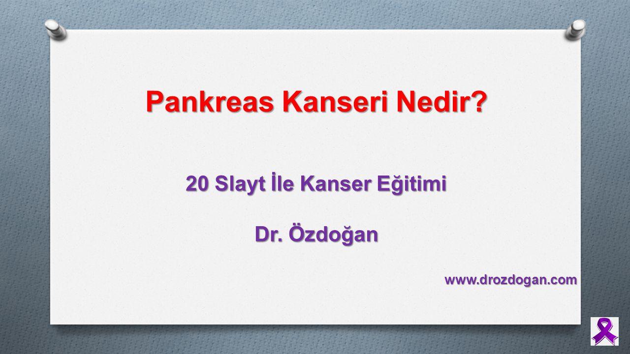 20 Slayt İle Kanser Eğitimi Dr. Özdoğan www.drozdogan.com Pankreas Kanseri Nedir?