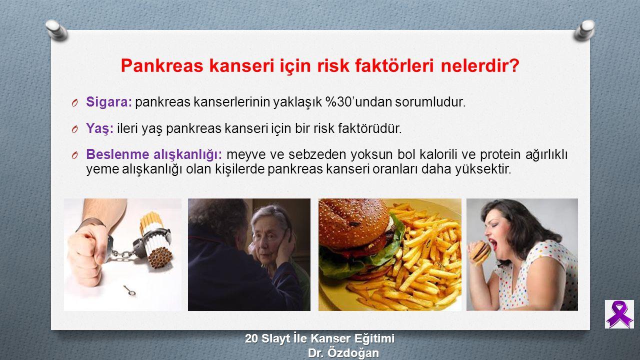 Pankreas kanseri için risk faktörleri nelerdir? O Sigara: pankreas kanserlerinin yaklaşık %30'undan sorumludur. O Yaş: ileri yaş pankreas kanseri için