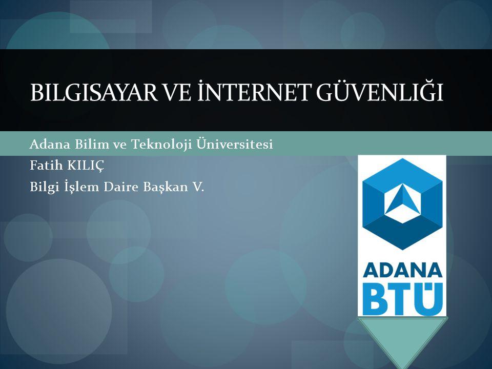 Adana Bilim ve Teknoloji Üniversitesi Fatih KILIÇ Bilgi İşlem Daire Başkan V. BILGISAYAR VE İNTERNET GÜVENLIĞI