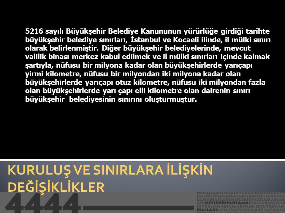 KURULUŞ VE SINIRLARA İLİŞKİN DEĞİŞİKLİKLER 5216 sayılı Büyükşehir Belediye Kanununun yürürlüğe girdiği tarihte büyükşehir belediye sınırları, İstanbul