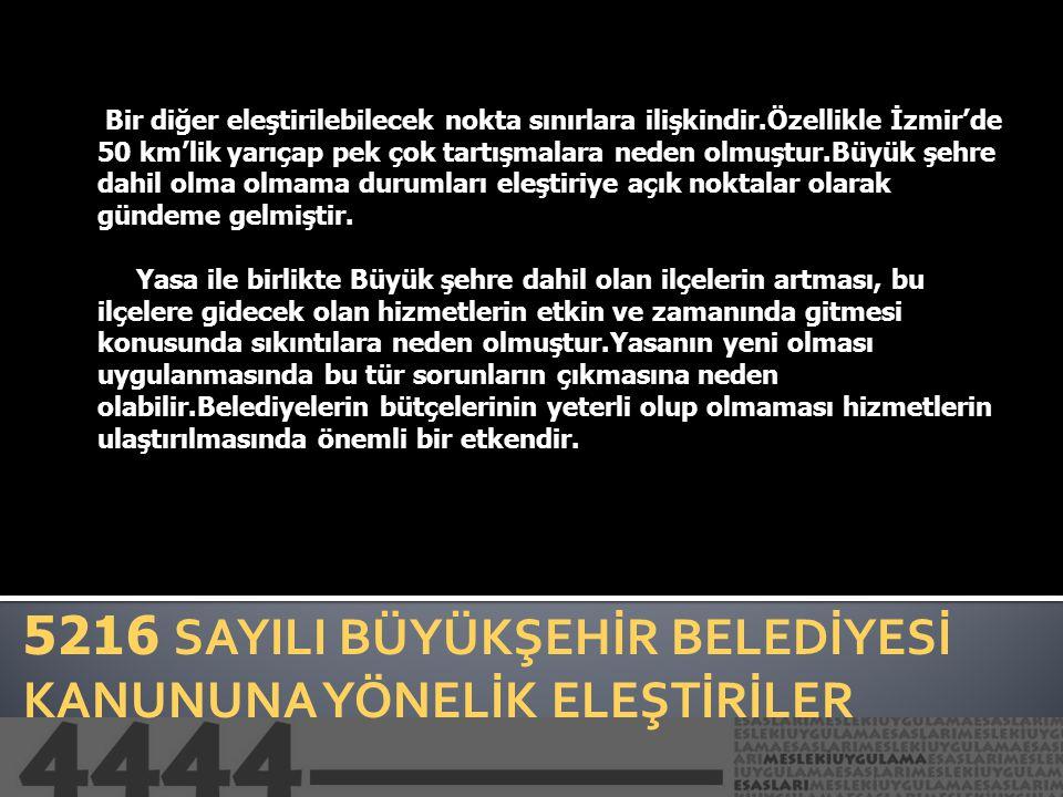 5216 SAYILI BÜYÜKŞEHİR BELEDİYESİ KANUNUNA YÖNELİK ELEŞTİRİLER Bir diğer eleştirilebilecek nokta sınırlara ilişkindir.Özellikle İzmir'de 50 km'lik yar