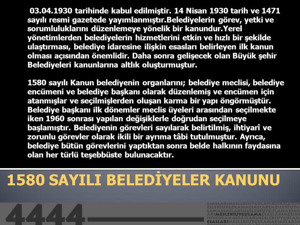 1580 SAYILI BELEDİYELER KANUNU 03.04.1930 tarihinde kabul edilmiştir. 14 Nisan 1930 tarih ve 1471 sayılı resmi gazetede yayımlanmıştır.Belediyelerin g