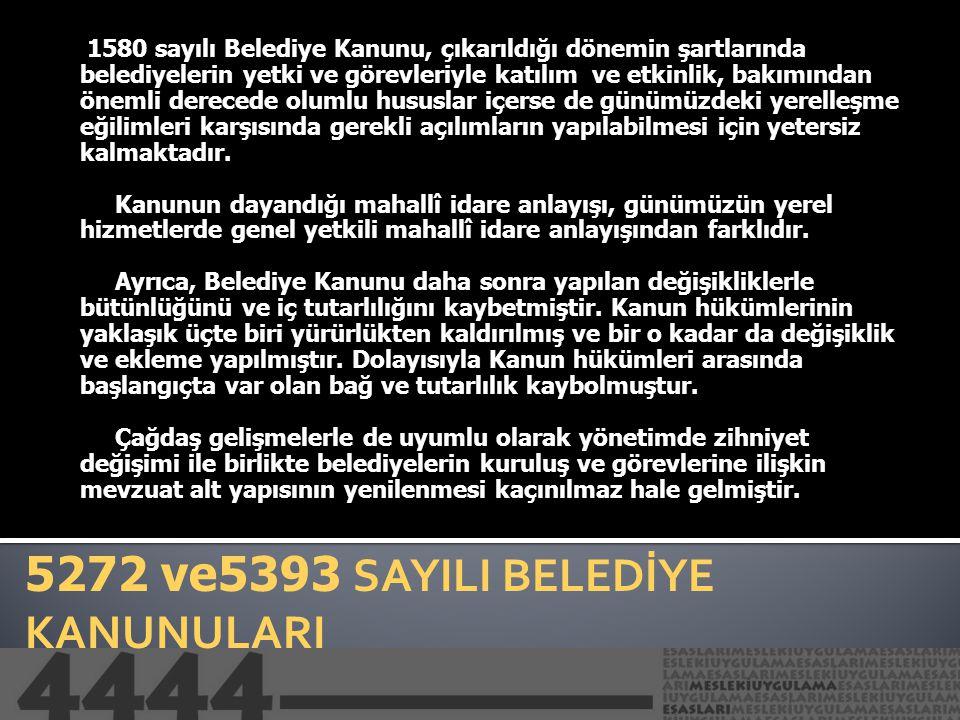 5272 ve5393 SAYILI BELEDİYE KANUNULARI 1580 sayılı Belediye Kanunu, çıkarıldığı dönemin şartlarında belediyelerin yetki ve görevleriyle katılım ve etk