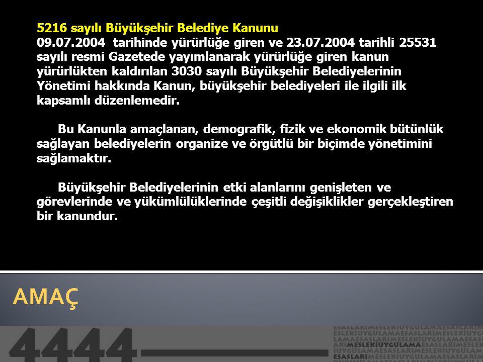 AMAÇ 5216 sayılı Büyükşehir Belediye Kanunu 09.07.2004 tarihinde yürürlüğe giren ve 23.07.2004 tarihli 25531 sayılı resmi Gazetede yayımlanarak yürürl