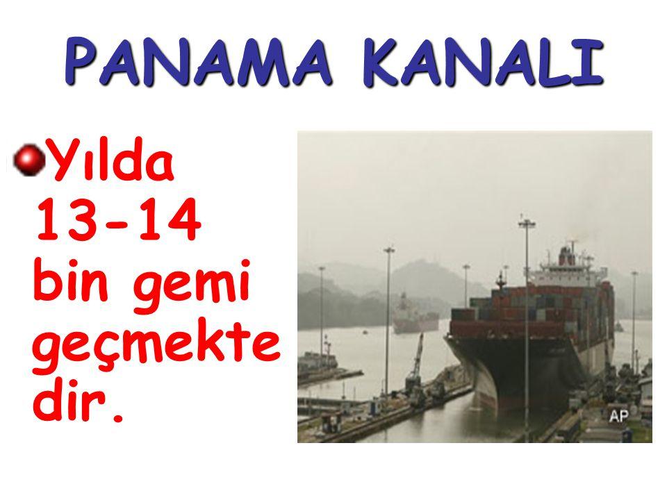PANAMA KANALI Yılda 13-14 bin gemi geçmekte dir.