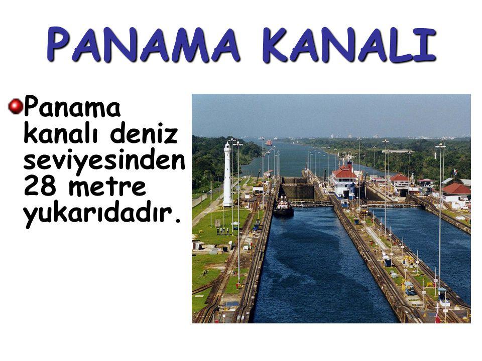PANAMA KANALI Panama kanalı deniz seviyesinden 28 metre yukarıdadır.