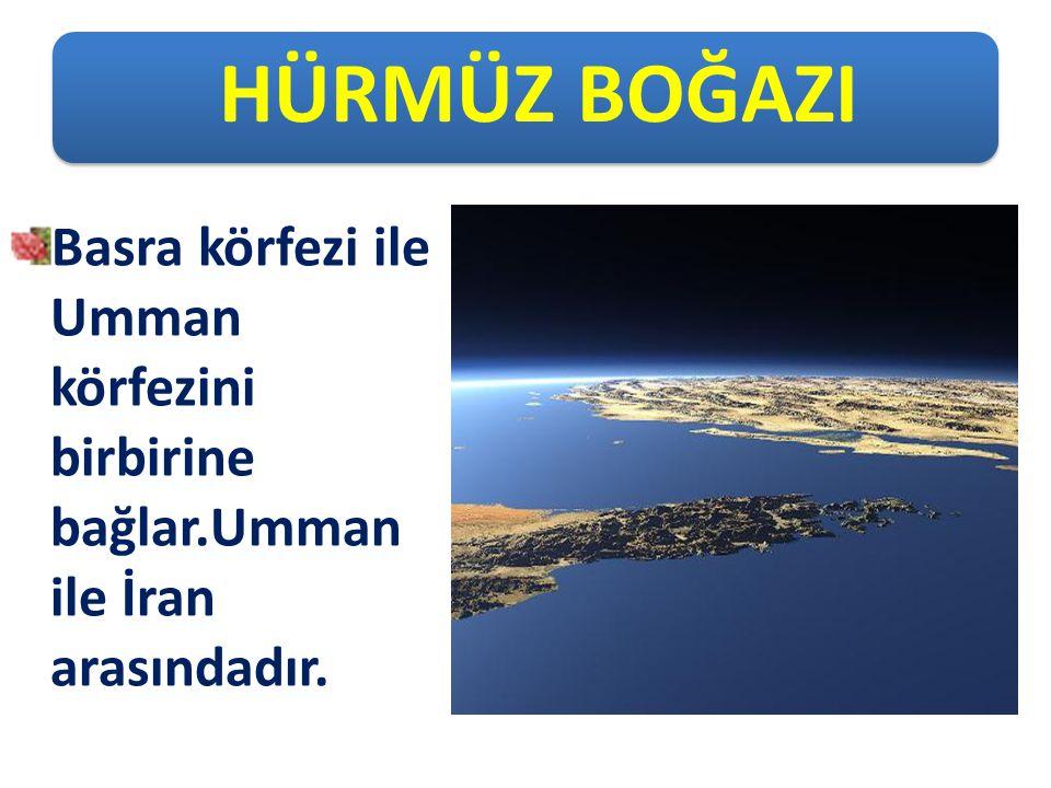 HÜRMÜZ BOĞAZI Basra körfezi ile Umman körfezini birbirine bağlar.Umman ile İran arasındadır.