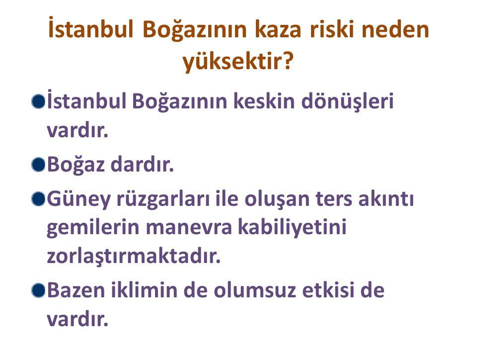 İstanbul Boğazının kaza riski neden yüksektir? İstanbul Boğazının keskin dönüşleri vardır. Boğaz dardır. Güney rüzgarları ile oluşan ters akıntı gemil