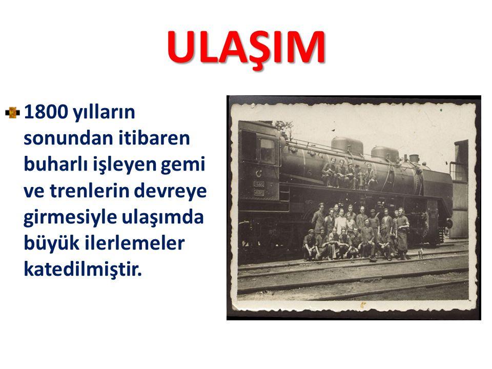 ULAŞIM 1800 yılların sonundan itibaren buharlı işleyen gemi ve trenlerin devreye girmesiyle ulaşımda büyük ilerlemeler katedilmiştir.