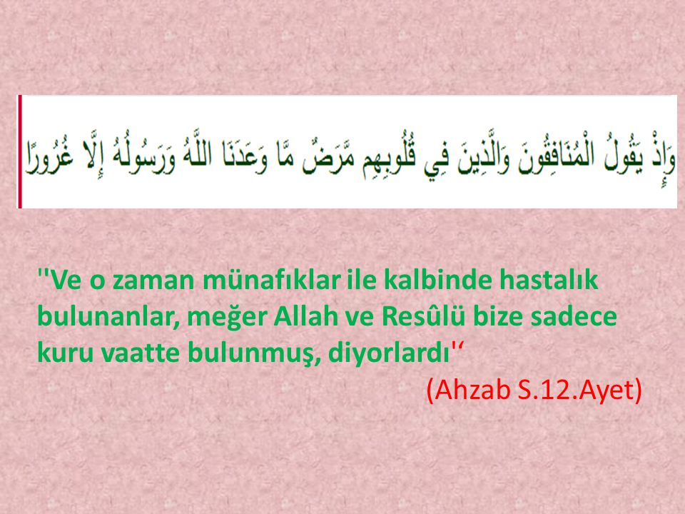 ''Ve o zaman münafıklar ile kalbinde hastalık bulunanlar, meğer Allah ve Resûlü bize sadece kuru vaatte bulunmuş, diyorlardı'' (Ahzab S.12.Ayet)