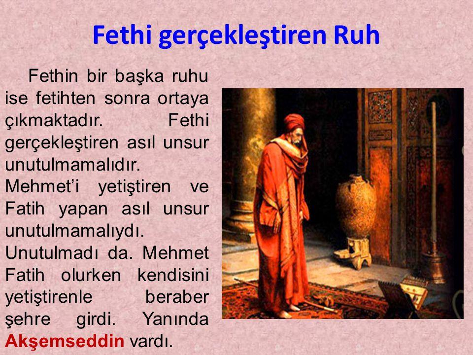 Fethin bir başka ruhu ise fetihten sonra ortaya çıkmaktadır. Fethi gerçekleştiren asıl unsur unutulmamalıdır. Mehmet'i yetiştiren ve Fatih yapan asıl