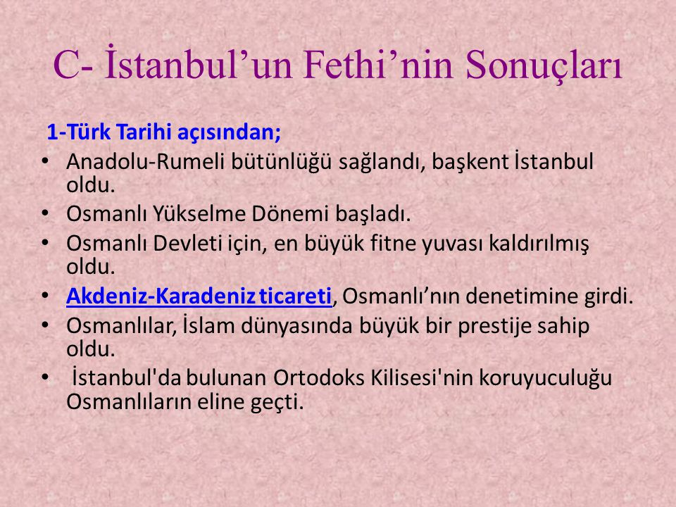 C- İstanbul'un Fethi'nin Sonuçları 1-Türk Tarihi açısından; • Anadolu-Rumeli bütünlüğü sağlandı, başkent İstanbul oldu. • Osmanlı Yükselme Dönemi başl