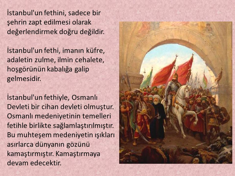 İstanbul'un fethini, sadece bir şehrin zapt edilmesi olarak değerlendirmek doğru değildir. İstanbul'un fethi, imanın küfre, adaletin zulme, ilmin ceha