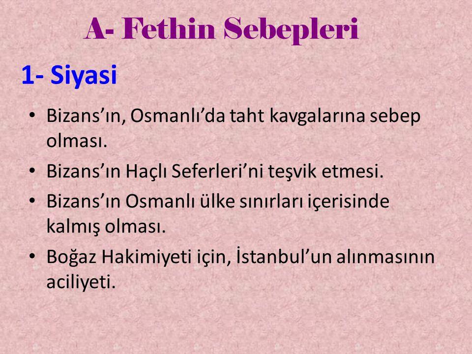 A- Fethin Sebepleri 1- Siyasi • Bizans'ın, Osmanlı'da taht kavgalarına sebep olması. • Bizans'ın Haçlı Seferleri'ni teşvik etmesi. • Bizans'ın Osmanlı