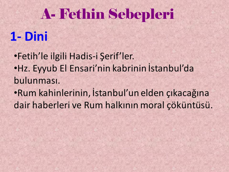 A- Fethin Sebepleri 1- Dini • Fetih'le ilgili Hadis-i Şerif'ler. • Hz. Eyyub El Ensari'nin kabrinin İstanbul'da bulunması. • Rum kahinlerinin, İstanbu