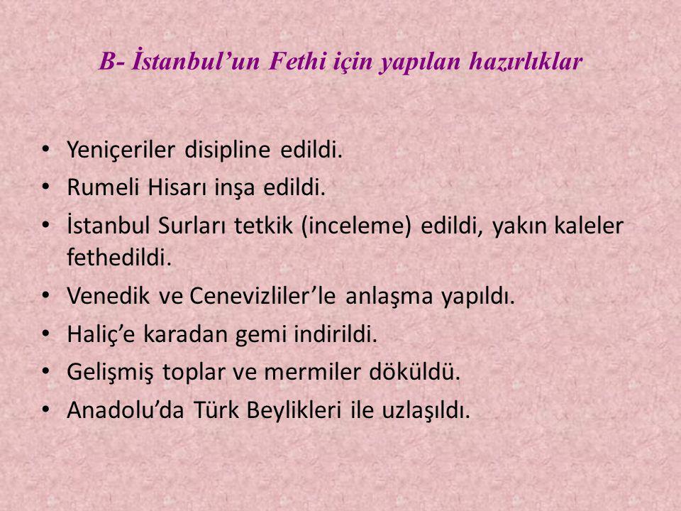 B- İstanbul'un Fethi için yapılan hazırlıklar • Yeniçeriler disipline edildi. • Rumeli Hisarı inşa edildi. • İstanbul Surları tetkik (inceleme) edildi