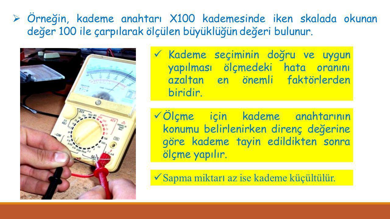  Örneğin, kademe anahtarı X100 kademesinde iken skalada okunan değer 100 ile çarpılarak ölçülen büyüklüğün değeri bulunur.  Kademe seçiminin doğru v