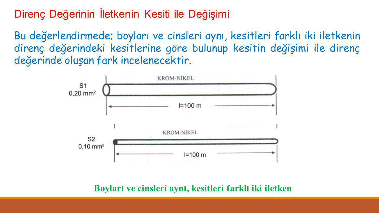 Direnç Değerinin İletkenin Kesiti ile Değişimi Bu değerlendirmede; boyları ve cinsleri aynı, kesitleri farklı iki iletkenin direnç değerindeki kesitlerine göre bulunup kesitin değişimi ile direnç değerinde oluşan fark incelenecektir.