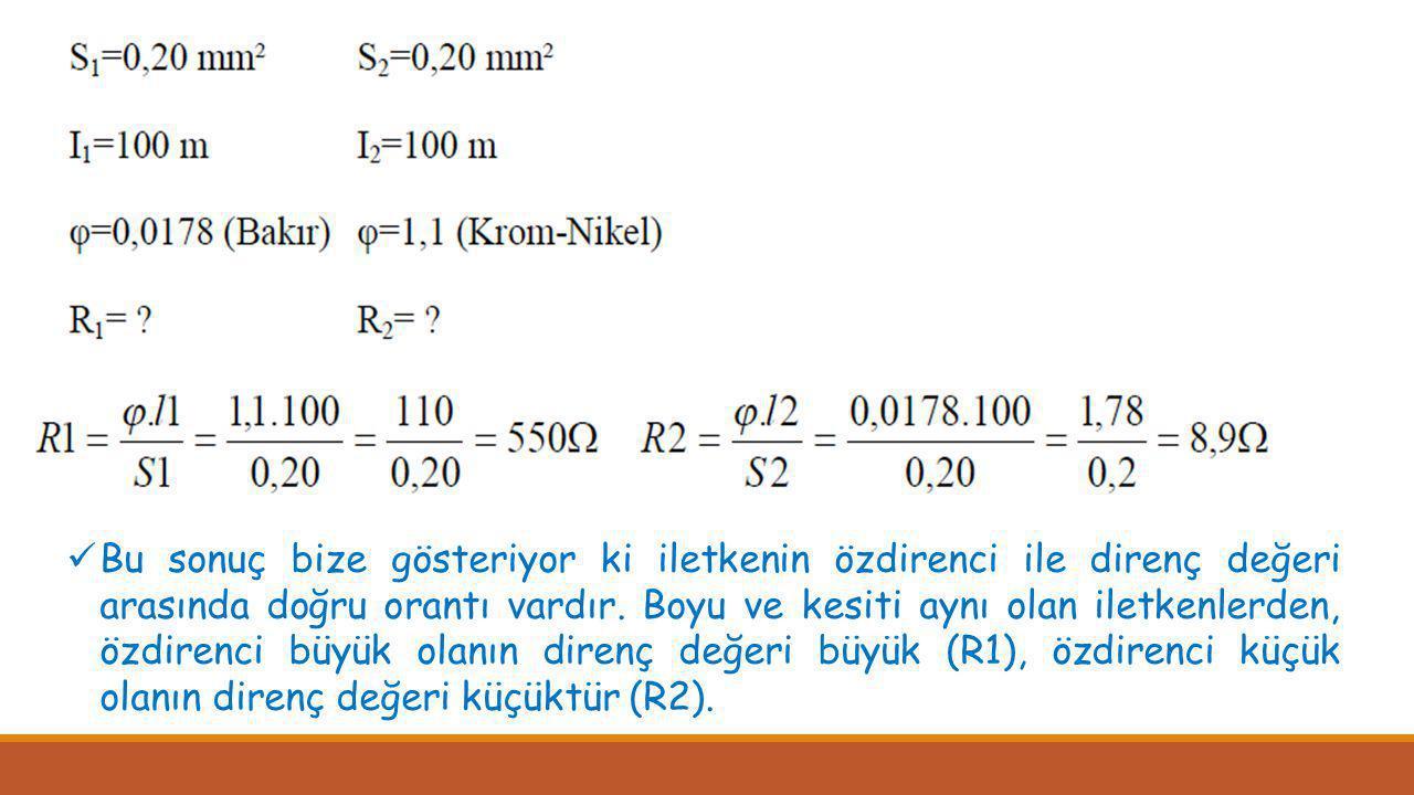  Bu sonuç bize gösteriyor ki iletkenin özdirenci ile direnç değeri arasında doğru orantı vardır. Boyu ve kesiti aynı olan iletkenlerden, özdirenci bü