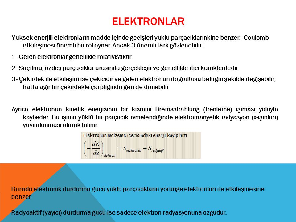 ELEKTRONLAR Yüksek enerjili elektronların madde içinde geçişleri yüklü parçacıklarınkine benzer. Coulomb etkileşmesi önemli bir rol oynar. Ancak 3 öne