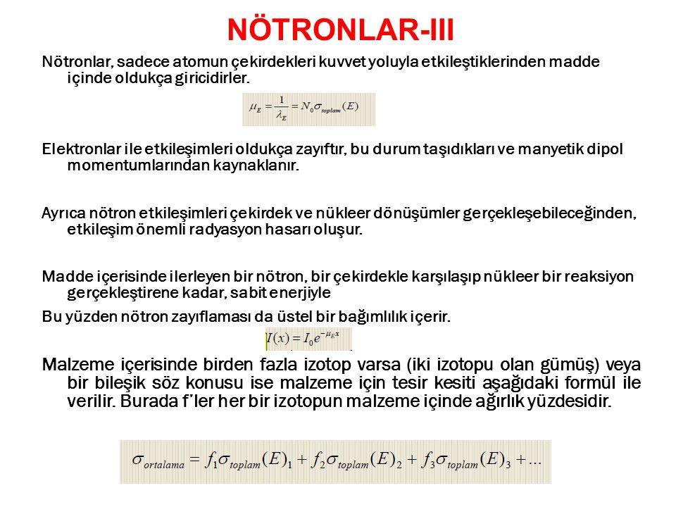 36 NÖTRONLAR-III Nötronlar, sadece atomun çekirdekleri kuvvet yoluyla etkileştiklerinden madde içinde oldukça giricidirler. Elektronlar ile etkileşiml