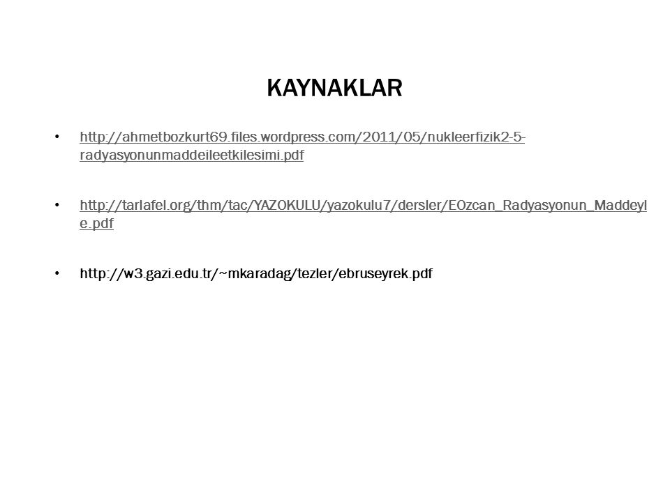 KAYNAKLAR • http://ahmetbozkurt69.files.wordpress.com/2011/05/nukleerfizik2-5- radyasyonunmaddeileetkilesimi.pdf http://ahmetbozkurt69.files.wordpress