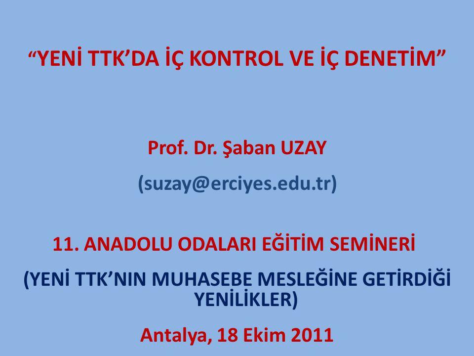 """"""" YENİ TTK'DA İÇ KONTROL VE İÇ DENETİM"""" Prof. Dr. Şaban UZAY (suzay@erciyes.edu.tr) 11. ANADOLU ODALARI EĞİTİM SEMİNERİ (YENİ TTK'NIN MUHASEBE MESLEĞİ"""