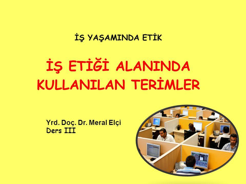 İŞ YAŞAMINDA ETİK İŞ ETİĞİ ALANINDA KULLANILAN TERİMLER Yrd. Doç. Dr. Meral Elçi Ders III