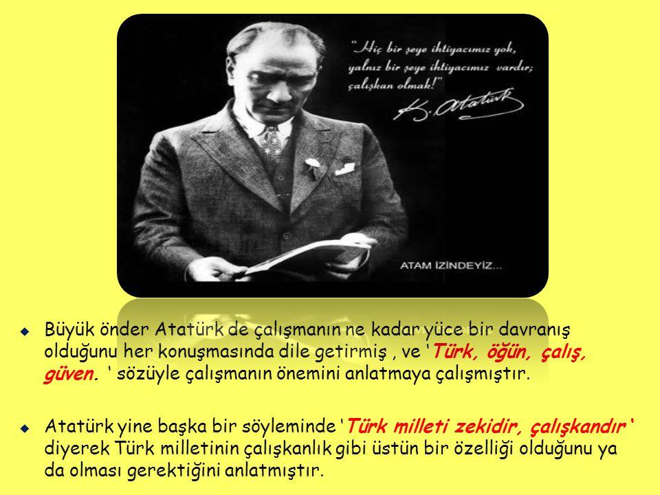   Büyük önder Atatürk de çalışmanın ne kadar yüce bir davranış olduğunu her konuşmasında dile getirmiş, ve 'Türk, öğün, çalış, güven.