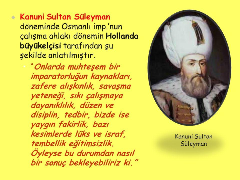   Kanuni Sultan Süleyman döneminde Osmanlı imp.'nun çalışma ahlakı dönemin Hollanda büyükelçisi tarafından şu şekilde anlatılmıştır.