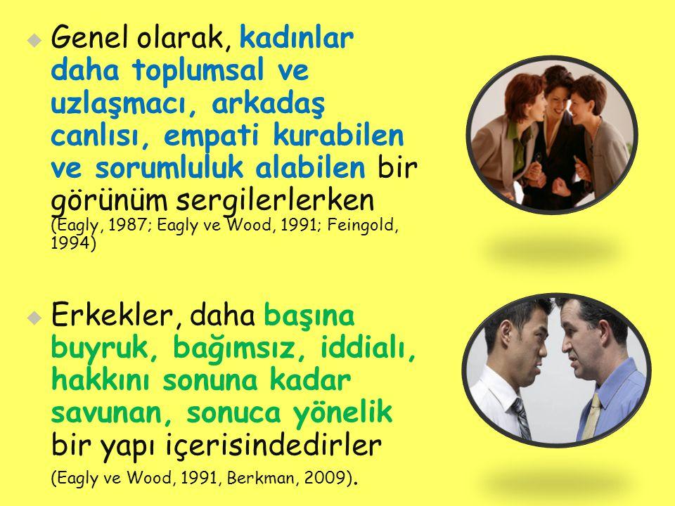   Genel olarak, kadınlar daha toplumsal ve uzlaşmacı, arkadaş canlısı, empati kurabilen ve sorumluluk alabilen bir görünüm sergilerlerken (Eagly, 1987; Eagly ve Wood, 1991; Feingold, 1994)   Erkekler, daha başına buyruk, bağımsız, iddialı, hakkını sonuna kadar savunan, sonuca yönelik bir yapı içerisindedirler (Eagly ve Wood, 1991, Berkman, 2009).