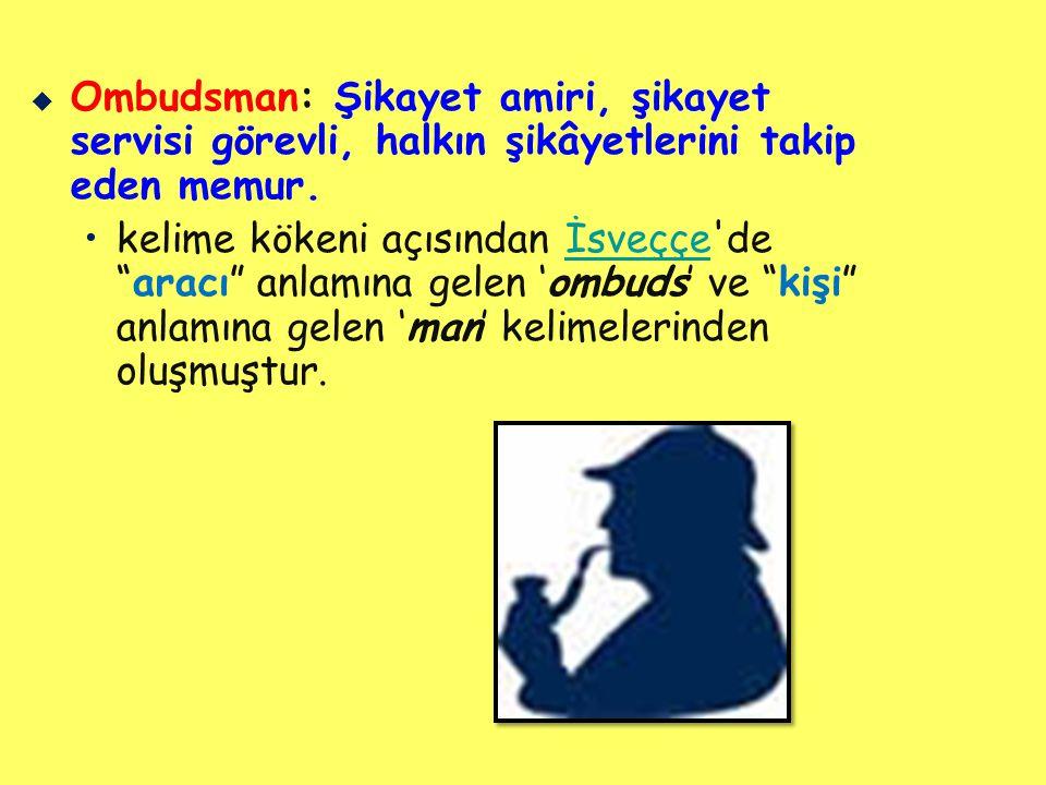 Ombudsman   Ombudsman'ın Türkçe karşılığı için kamu denetçisi, arabulucu, kamu hakemi, medeni hakların savunucusu, parlamento komiseri gibi tanımlamalar teklif edilmiştir.Türkçe   Sonuç olarak, Ombudsman kamu hizmetlerinin yürütülüşündeki adaletsizlikler hakkında, konudan etkilenenlerden şikayetleri almak, bu konularda araştırmalar yapmak ve sorunları çözmekle görevlendirilmiş, bağımsız bir kamu otoritesidir.