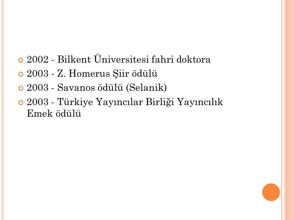 2002 - Bilkent Üniversitesi fahri doktora 2003 - Z. Homerus Şiir ödülü 2003 - Savanos ödülü (Selanik) 2003 - Türkiye Yayıncılar Birliği Yayıncılık Eme