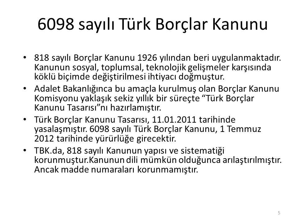 6098 sayılı Türk Borçlar Kanunu • 818 sayılı Borçlar Kanunu 1926 yılından beri uygulanmaktadır. Kanunun sosyal, toplumsal, teknolojik gelişmeler karşı