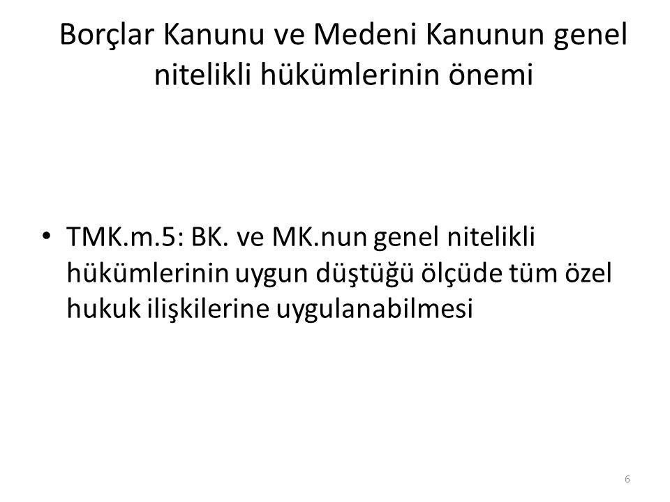 Borçlar Kanunu ve Medeni Kanunun genel nitelikli hükümlerinin önemi • TMK.m.5: BK. ve MK.nun genel nitelikli hükümlerinin uygun düştüğü ölçüde tüm öze
