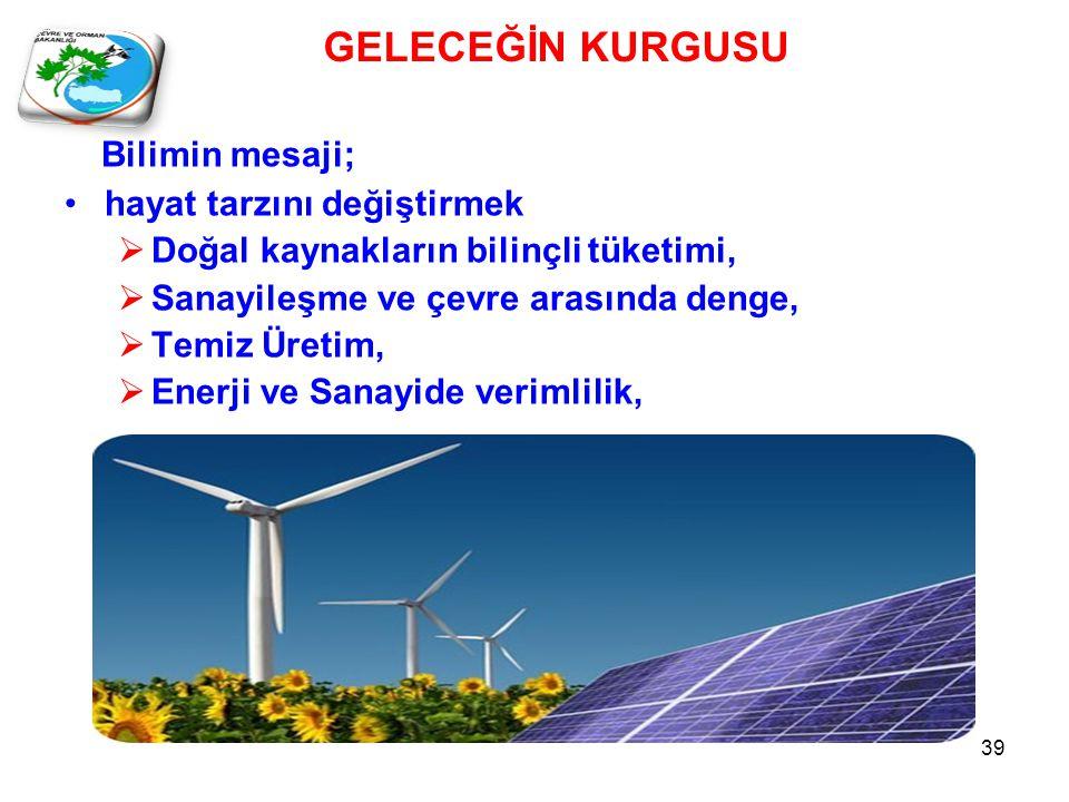 Bilimin mesaji; •hayat tarzını değiştirmek  Doğal kaynakların bilinçli tüketimi,  Sanayileşme ve çevre arasında denge,  Temiz Üretim,  Enerji ve Sanayide verimlilik, GELECEĞİN KURGUSU 39