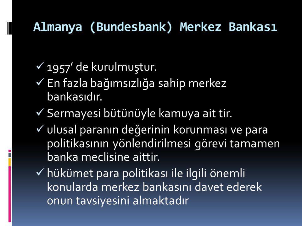 Almanya (Bundesbank) Merkez Bankası  1957' de kurulmuştur.  En fazla bağımsızlığa sahip merkez bankasıdır.  Sermayesi bütünüyle kamuya ait tir.  u