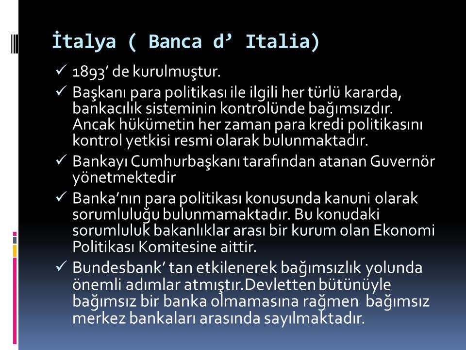 İtalya ( Banca d' Italia)  1893' de kurulmuştur.  Başkanı para politikası ile ilgili her türlü kararda, bankacılık sisteminin kontrolünde bağımsızdı