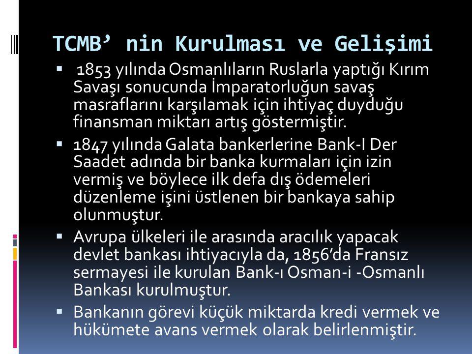 TCMB' nin Kurulması ve Gelişimi  1853 yılında Osmanlıların Ruslarla yaptığı Kırım Savaşı sonucunda İmparatorluğun savaş masraflarını karşılamak için