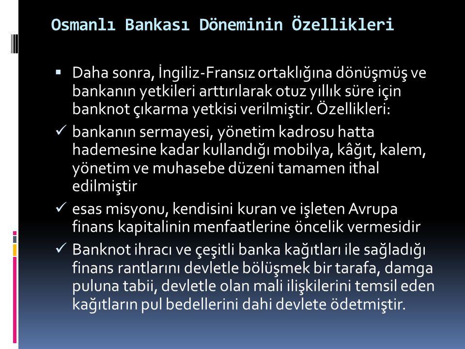 Osmanlı Bankası Döneminin Özellikleri  Daha sonra, İngiliz-Fransız ortaklığına dönüşmüş ve bankanın yetkileri arttırılarak otuz yıllık süre için bank