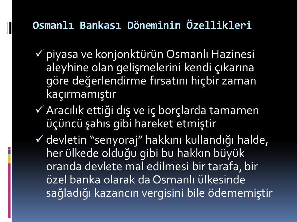 Osmanlı Bankası Döneminin Özellikleri  piyasa ve konjonktürün Osmanlı Hazinesi aleyhine olan gelişmelerini kendi çıkarına göre değerlendirme fırsatın