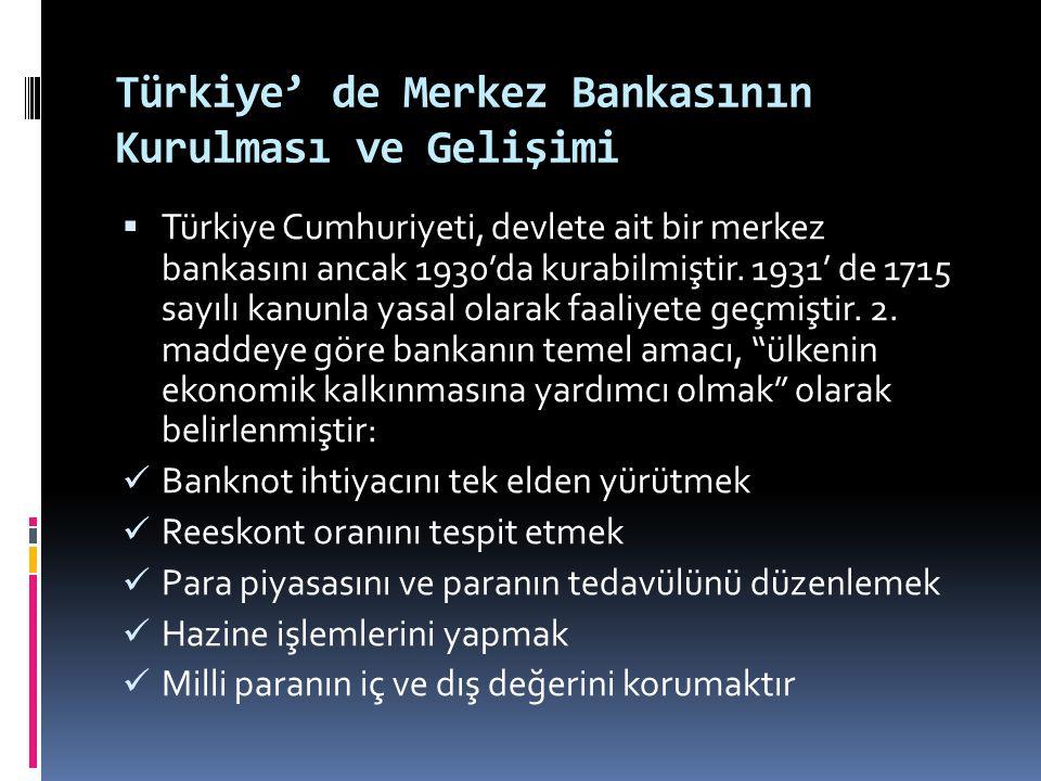 Türkiye' de Merkez Bankasının Kurulması ve Gelişimi  Türkiye Cumhuriyeti, devlete ait bir merkez bankasını ancak 1930'da kurabilmiştir. 1931' de 1715
