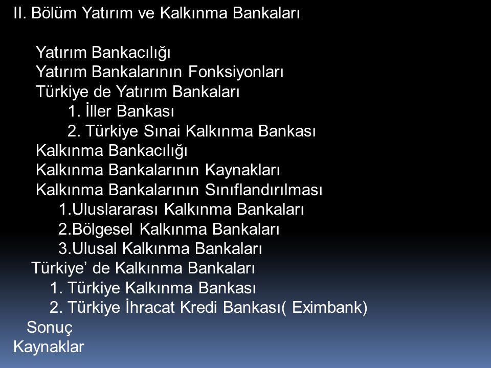 II. Bölüm Yatırım ve Kalkınma Bankaları Yatırım Bankacılığı Yatırım Bankalarının Fonksiyonları Türkiye de Yatırım Bankaları 1. İller Bankası 2. Türkiy