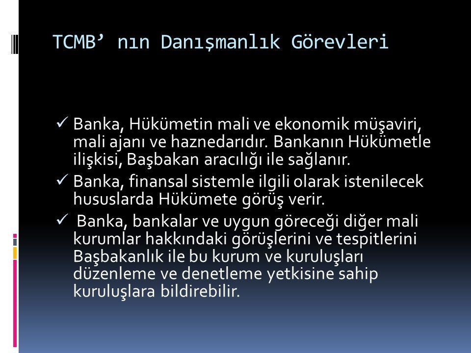 TCMB' nın Danışmanlık Görevleri  Banka, Hükümetin mali ve ekonomik müşaviri, mali ajanı ve haznedarıdır. Bankanın Hükümetle ilişkisi, Başbakan aracıl
