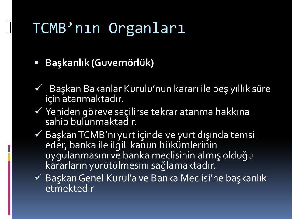 TCMB'nın Organları  Başkanlık (Guvernörlük)  Başkan Bakanlar Kurulu'nun kararı ile beş yıllık süre için atanmaktadır.  Yeniden göreve seçilirse tek