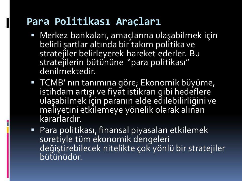 Para Politikası Araçları  Merkez bankaları, amaçlarına ulaşabilmek için belirli şartlar altında bir takım politika ve stratejiler belirleyerek hareke