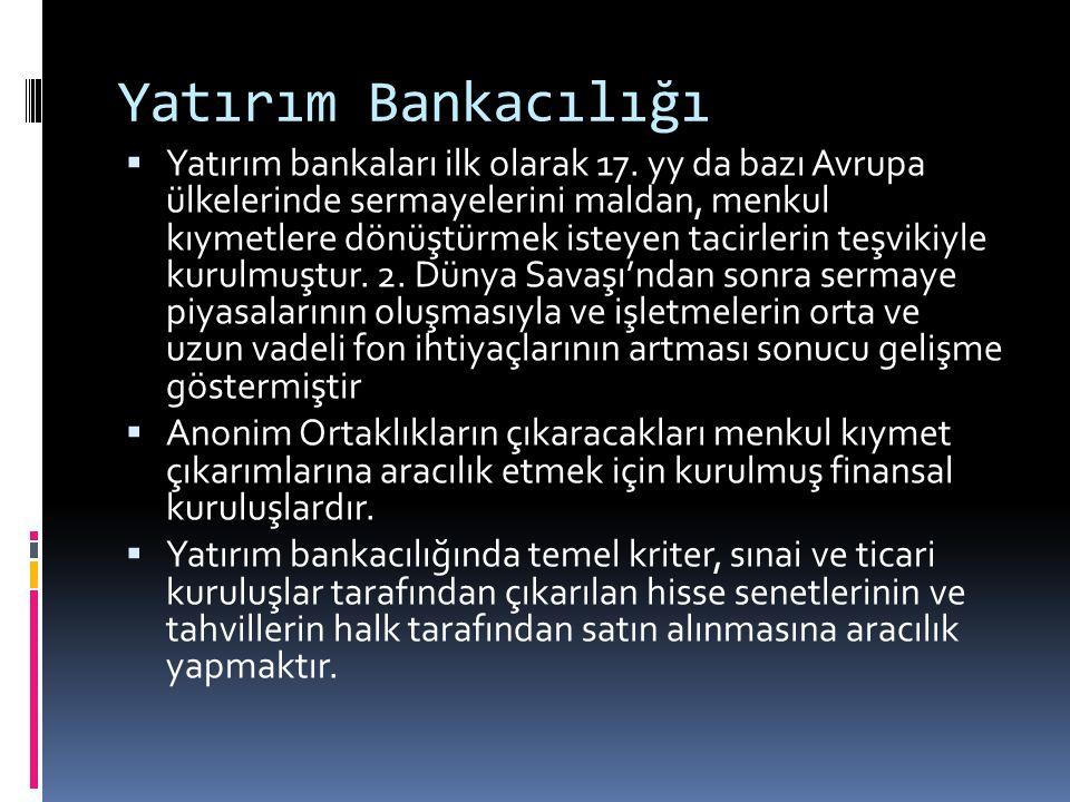 Yatırım Bankacılığı  Yatırım bankaları ilk olarak 17. yy da bazı Avrupa ülkelerinde sermayelerini maldan, menkul kıymetlere dönüştürmek isteyen tacir